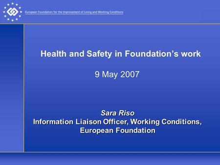 Health and Safety in Foundation's work 9 May 2007 Sara Riso Information Liaison Officer, Working Conditions, European Foundation.
