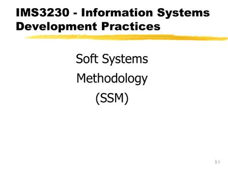 5.1 IMS3230 - Information Systems Development Practices Soft Systems Methodology (SSM)
