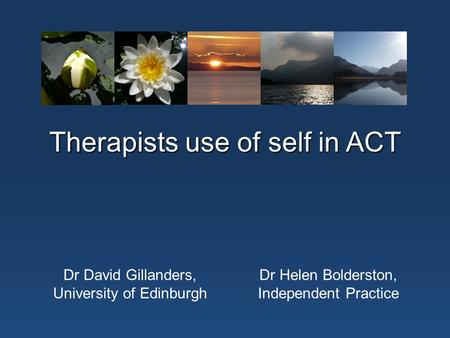 Therapists use of self in ACT Dr David Gillanders, University of Edinburgh Dr Helen Bolderston, Independent Practice.