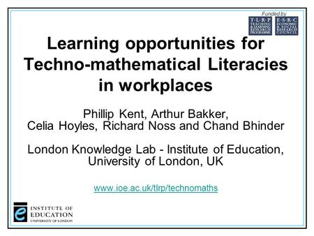 Learning opportunities for Techno-mathematical Literacies in workplaces Phillip Kent, Arthur Bakker, Celia Hoyles, Richard Noss and Chand Bhinder London.