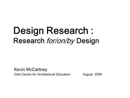 Design Research : Research for/on/by Design Kevin McCartney Cork Centre for Architectural Education August 2009.