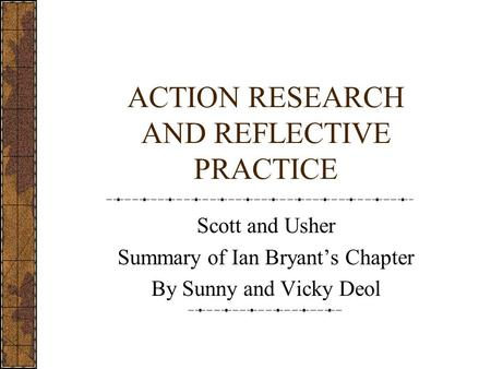 ACTION RESEARCH AND REFLECTIVE PRACTICE Scott and Usher Summary of Ian Bryant's Chapter By Sunny and Vicky Deol.