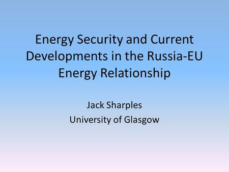 Energy Security and Current Developments in the Russia-EU Energy Relationship Jack Sharples University of Glasgow.