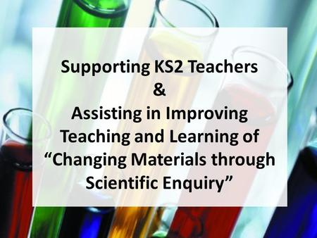 "Supporting KS2 Teachers & Assisting in Improving Teaching and Learning of ""Changing Materials through Scientific Enquiry"""