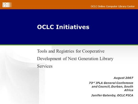 OCLC Online Computer Library Center August 2007 73 rd IFLA General Conference and Council, Durban, South Africa Janifer Gatenby, OCLC PICA OCLC Initiatives.