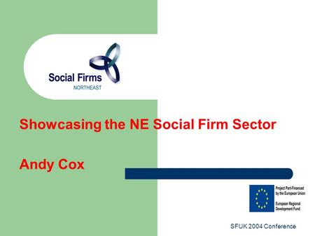SFUK 2004 Conference Showcasing the NE Social Firm Sector Andy Cox.
