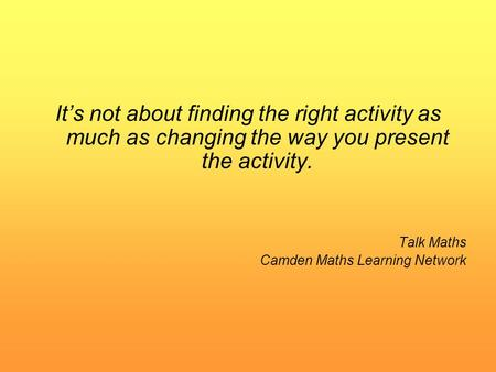 It's not about finding the right activity as much as changing the way you present the activity. Talk Maths Camden Maths Learning Network.