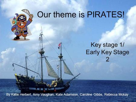 Our theme is PIRATES! Key stage 1/ Early Key Stage 2 By Katie Herbert, Amy Vaughan, Kate Adamson, Caroline Gibbs, Rebecca Mckay.