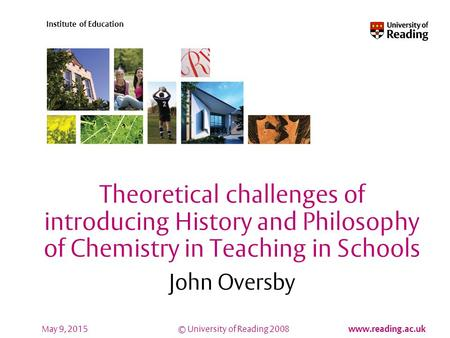© University of Reading 2008 www.reading.ac.uk Institute of Education May 9, 2015 Theoretical challenges of introducing History and Philosophy of Chemistry.