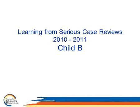 Learning from Serious Case Reviews 2010 - 2011 Child B.