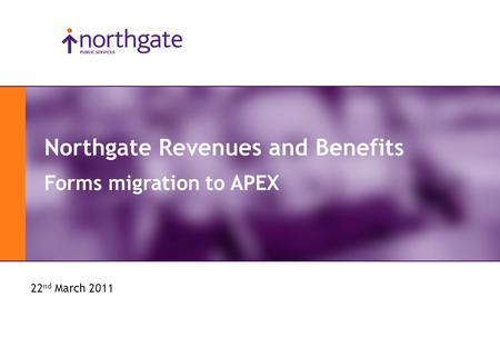APEX Day 2011 Northgate Revenues and Benefits Forms migration to APEX 22 nd March 2011.