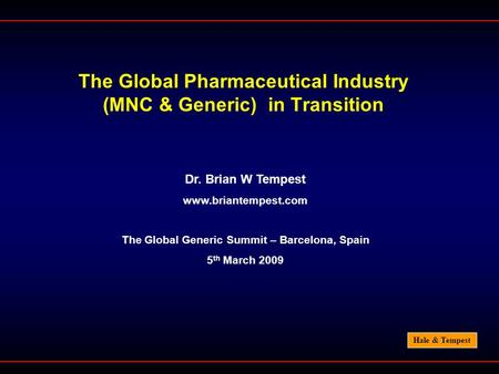 Hale & Tempest The Global Pharmaceutical Industry (MNC & Generic) in Transition Dr. Brian W Tempest www.briantempest.com The Global Generic Summit – Barcelona,