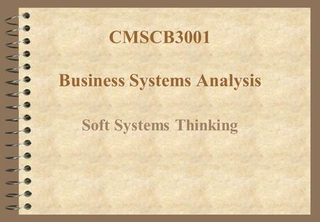 CMSCB3001 Business Systems Analysis Soft Systems Thinking.