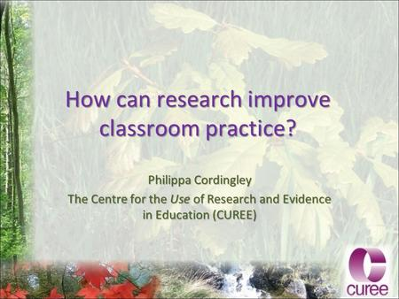 How can research improve classroom practice? Philippa Cordingley The Centre for the Use of Research and Evidence in Education (CUREE)