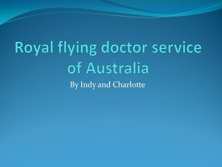 By Indy and Charlotte. History Every day in many ways the Royal Flying Doctor Service takes the most care to Australia's country people so that anyone.