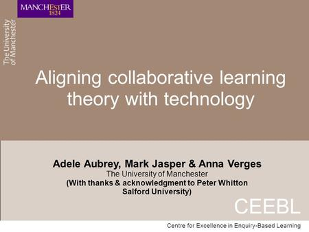 CEEBL Centre for Excellence in Enquiry-Based Learning Aligning collaborative learning theory with technology Adele Aubrey, Mark Jasper & Anna Verges The.