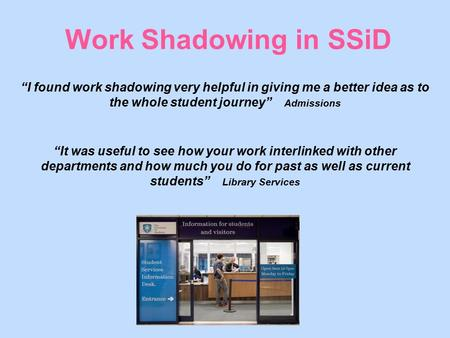 "Work Shadowing in SSiD ""I found work shadowing very helpful in giving me a better idea as to the whole student journey"" Admissions ""It was useful to see."