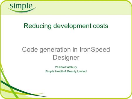 Reducing development costs Code generation in IronSpeed Designer William Eastbury Simple Health & Beauty Limited.