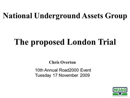 The proposed London Trial Chris Overton 10th Annual Road2000 Event Tuesday 17 November 2009 National Underground Assets Group.