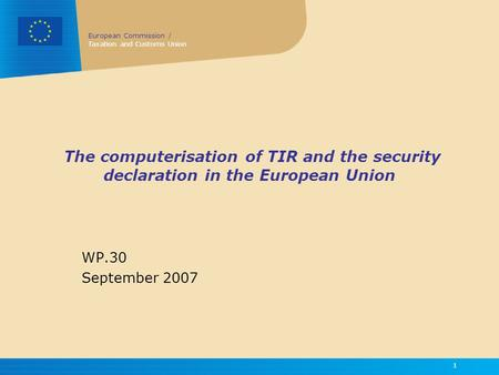 European Commission / Taxation and Customs Union 1 The computerisation of TIR and the security declaration in the European Union WP.30 September 2007.