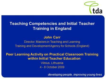 Developing people, improving young lives Teaching Competencies and Initial Teacher Training in England John Carr Director, Masters in Teaching and Learning.
