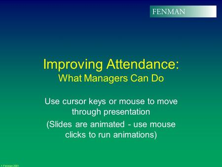 Fenman 2001 Improving Attendance: What Managers Can Do Use cursor keys or mouse to move through presentation (Slides are animated - use mouse clicks to.