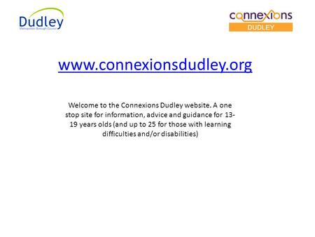 Welcome to the Connexions Dudley website. A one stop site for information, advice and guidance for 13- 19 years olds (and up to 25 for those with learning.
