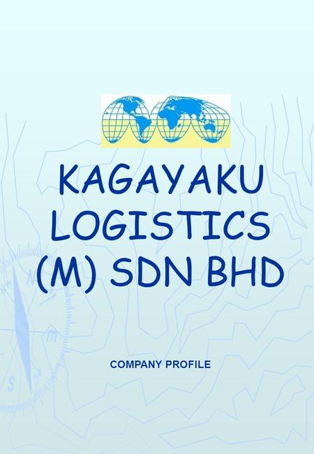 KAGAYAKU LOGISTICS (M) SDN BHD COMPANY PROFILE. ABOUT US Kagayaku Logistics (M) Sdn Bhd is a young dynamic and fast growing logistics services provider.