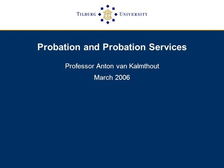 Probation and Probation Services Professor Anton van Kalmthout March 2006.