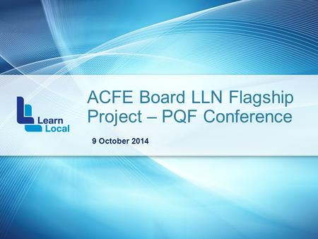ACFE Board LLN Flagship Project – PQF Conference 9 October 2014.