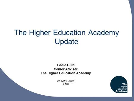 The Higher Education Academy Update Eddie Gulc Senior Adviser The Higher Education Academy 25 May 2006 York.