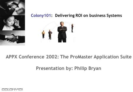 APPX Conference 2002: The ProMaster Application Suite Presentation by: Philip Bryan Colony101: Delivering ROI on business Systems.