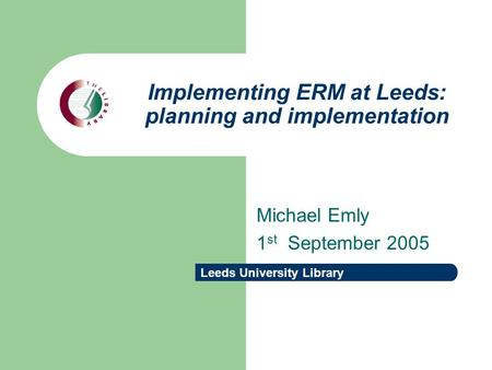 Leeds University Library Implementing ERM at Leeds: planning and implementation Michael Emly 1 st September 2005.