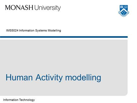 Information Technology IMS5024 Information Systems Modelling Human Activity modelling.