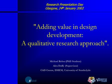 Research Presentation Day Glasgow, 24 th January 2002 Adding value in design development: A qualitative research approach. Michael Reber (PhD Student)