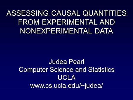 ASSESSING CAUSAL QUANTITIES FROM EXPERIMENTAL AND NONEXPERIMENTAL DATA Judea Pearl Computer Science and Statistics UCLA www.cs.ucla.edu/~judea/