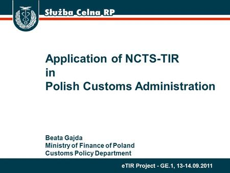 ETIR Project - GE.1, 13-14.09.2011 Application of NCTS-TIR in Polish Customs Administration Beata Gajda Ministry of Finance of Poland Customs Policy Department.
