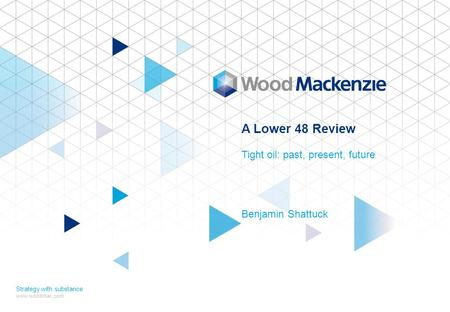 A Lower 48 Review Tight oil: past, present, future Benjamin Shattuck Strategy with substance www.woodmac.com.