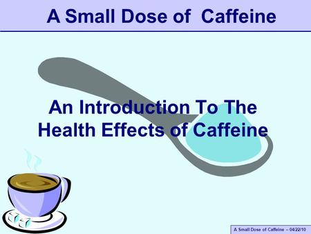 A Small Dose of Caffeine – 04/22/10 An Introduction To The Health Effects of Caffeine A Small Dose of Caffeine.