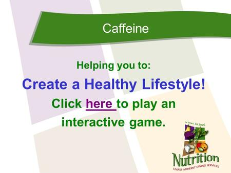 Caffeine Helping you to: Create a Healthy Lifestyle! Click here to play anhere interactive game.