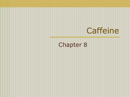 Caffeine Chapter 8. Caffeine Most used drug in the world An alkaloid belonging to a class of compounds called METHYLXANTHINES Caffeine Theophylline Theobromine.