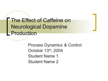 The Effect of Caffeine on Neurological Dopamine Production Process Dynamics & Control October 13 th, 2004 Student Name 1 Student Name 2.