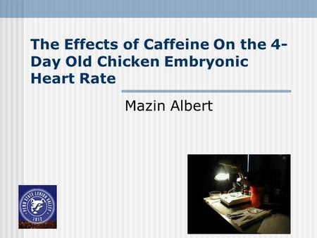 The Effects of Caffeine On the 4- Day Old Chicken Embryonic Heart Rate Mazin Albert.