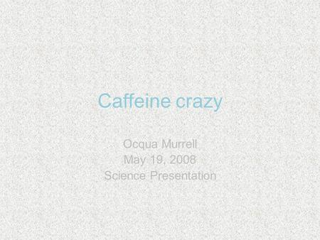 Caffeine crazy Ocqua Murrell May 19, 2008 Science Presentation.