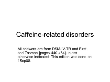 Caffeine-related disorders All answers are from DSM-IV-TR and First and Tasman [pages 440-464] unless otherwise indicated. This edition was done on 1Sep08.