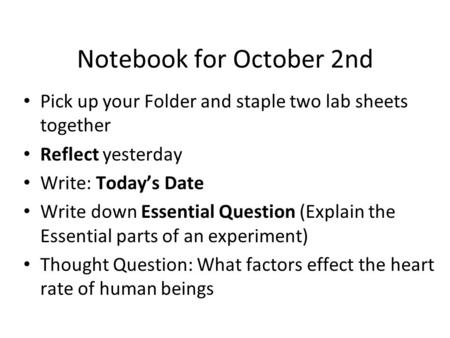 Notebook for October 2nd Pick up your Folder and staple two lab sheets together Reflect yesterday Write: Today's Date Write down Essential Question (Explain.