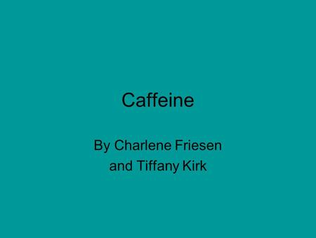 Caffeine By Charlene Friesen and Tiffany Kirk. What Is Caffeine? Occurs naturally in some substances, like coffee beans, teas leaves, cocoa beans, guarana.