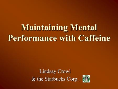 Maintaining Mental Performance with Caffeine Lindsay Crowl & the Starbucks Corp.