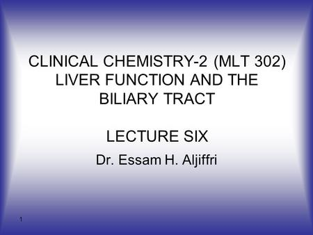 CLINICAL CHEMISTRY-2 (MLT 302) LIVER FUNCTION AND THE BILIARY TRACT LECTURE SIX Dr. Essam H. Aljiffri.