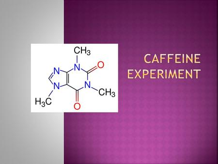  Caffeine is the most popular drug in the world,  We've all been known to try it at least once: in coffee, tea, cocoa, some soft drinks, some drugs…..and.